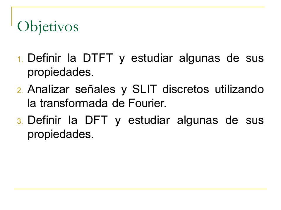 Objetivos 1. Definir la DTFT y estudiar algunas de sus propiedades. 2. Analizar señales y SLIT discretos utilizando la transformada de Fourier. 3. Def