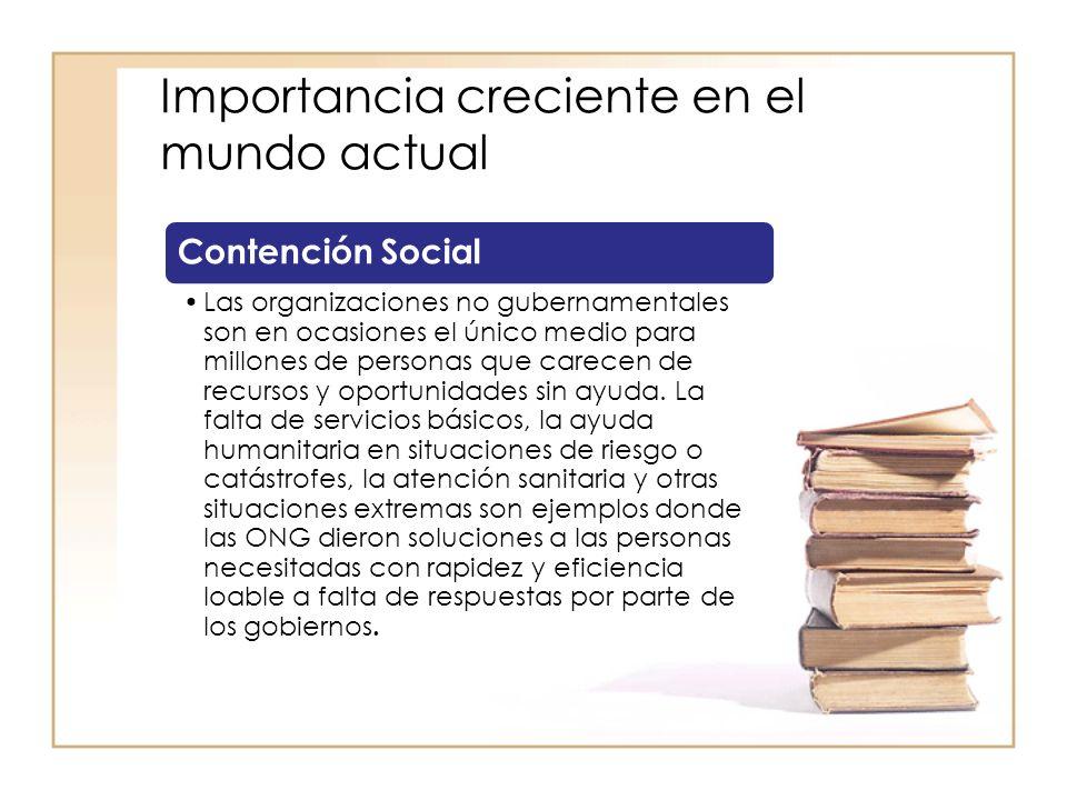 Importancia creciente en el mundo actual Contención Social Las organizaciones no gubernamentales son en ocasiones el único medio para millones de personas que carecen de recursos y oportunidades sin ayuda.