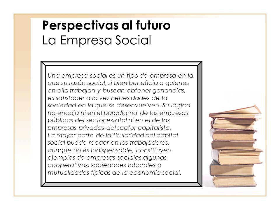 Perspectivas al futuro La Empresa Social Una empresa social es un tipo de empresa en la que su razón social, si bien beneficia a quienes en ella trabajan y buscan obtener ganancias, es satisfacer a la vez necesidades de la sociedad en la que se desenvuelven.