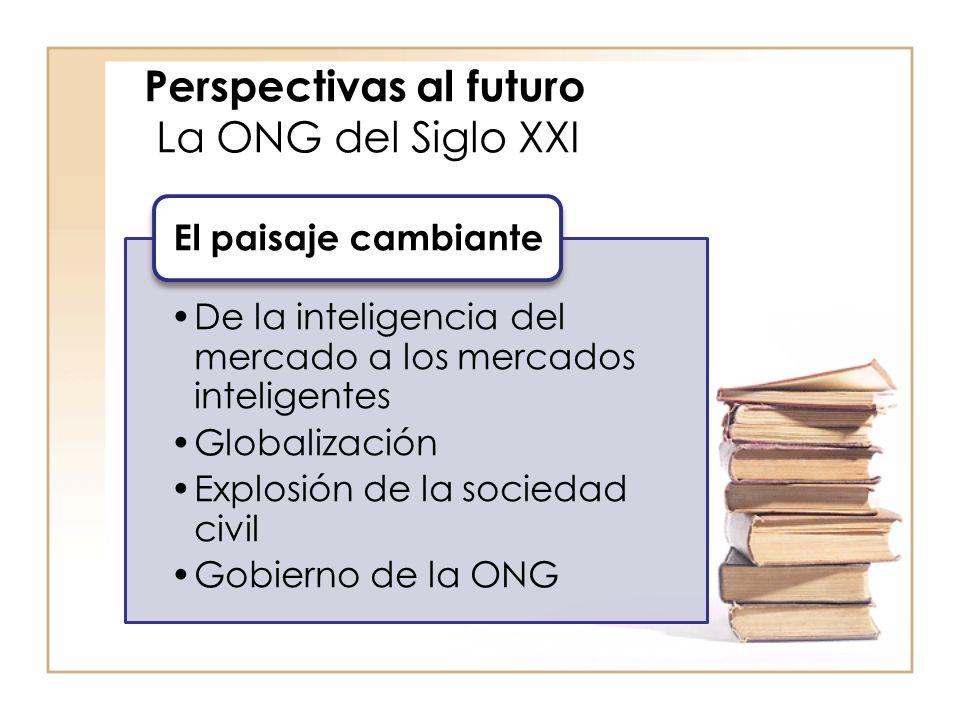Perspectivas al futuro La ONG del Siglo XXI De la inteligencia del mercado a los mercados inteligentes Globalización Explosión de la sociedad civil Gobierno de la ONG El paisaje cambiante