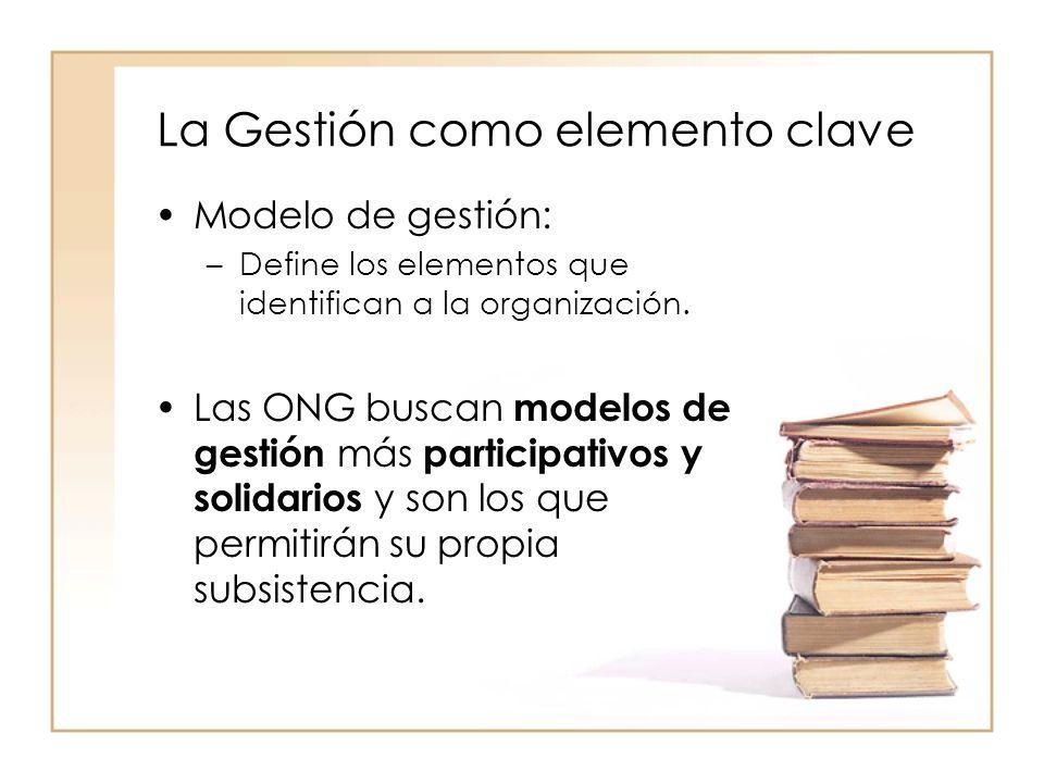 La Gestión como elemento clave Modelo de gestión: –Define los elementos que identifican a la organización.