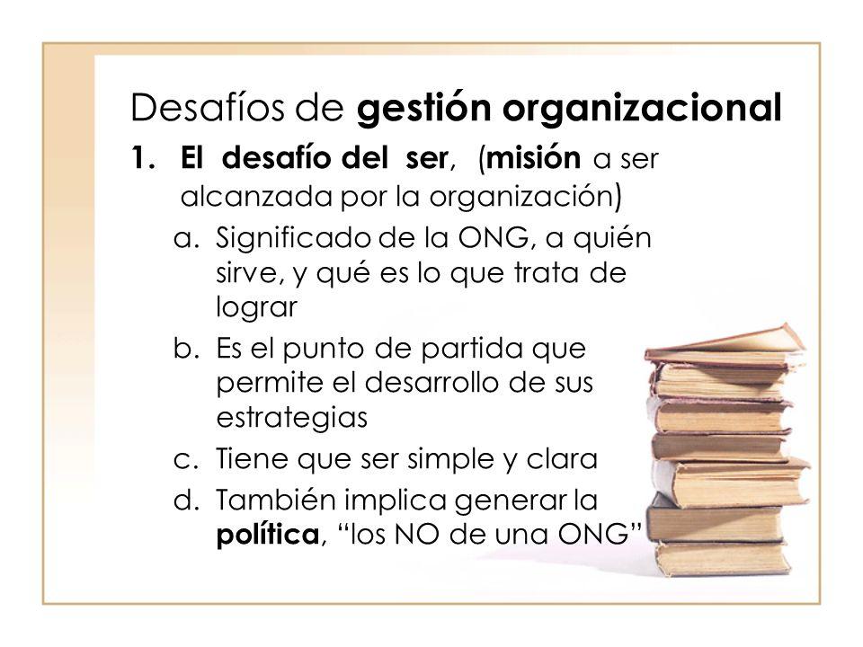 Desafíos de gestión organizacional 1.El desafío del ser, ( misión a ser alcanzada por la organización ) a.Significado de la ONG, a quién sirve, y qué es lo que trata de lograr b.Es el punto de partida que permite el desarrollo de sus estrategias c.Tiene que ser simple y clara d.También implica generar la política, los NO de una ONG