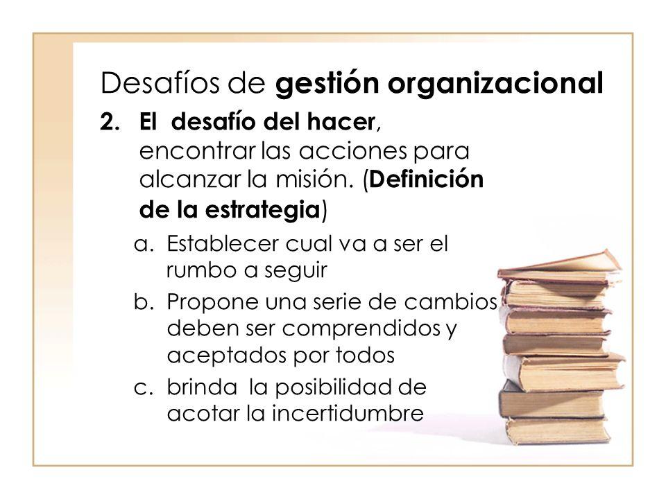 Desafíos de gestión organizacional 2.El desafío del hacer, encontrar las acciones para alcanzar la misión.