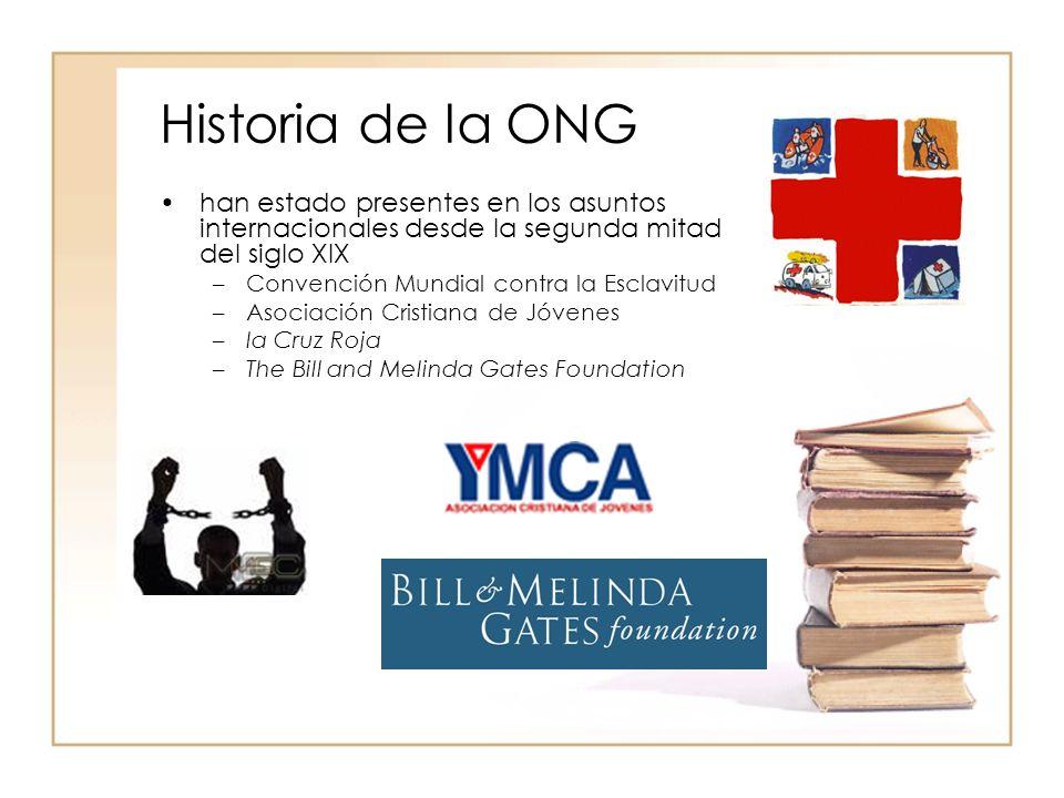 Historia de la ONG han estado presentes en los asuntos internacionales desde la segunda mitad del siglo XIX –Convención Mundial contra la Esclavitud –Asociación Cristiana de Jóvenes –la Cruz Roja –The Bill and Melinda Gates Foundation