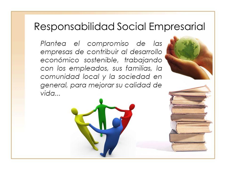 Responsabilidad Social Empresarial Plantea el compromiso de las empresas de contribuir al desarrollo económico sostenible, trabajando con los empleados, sus familias, la comunidad local y la sociedad en general, para mejorar su calidad de vida...