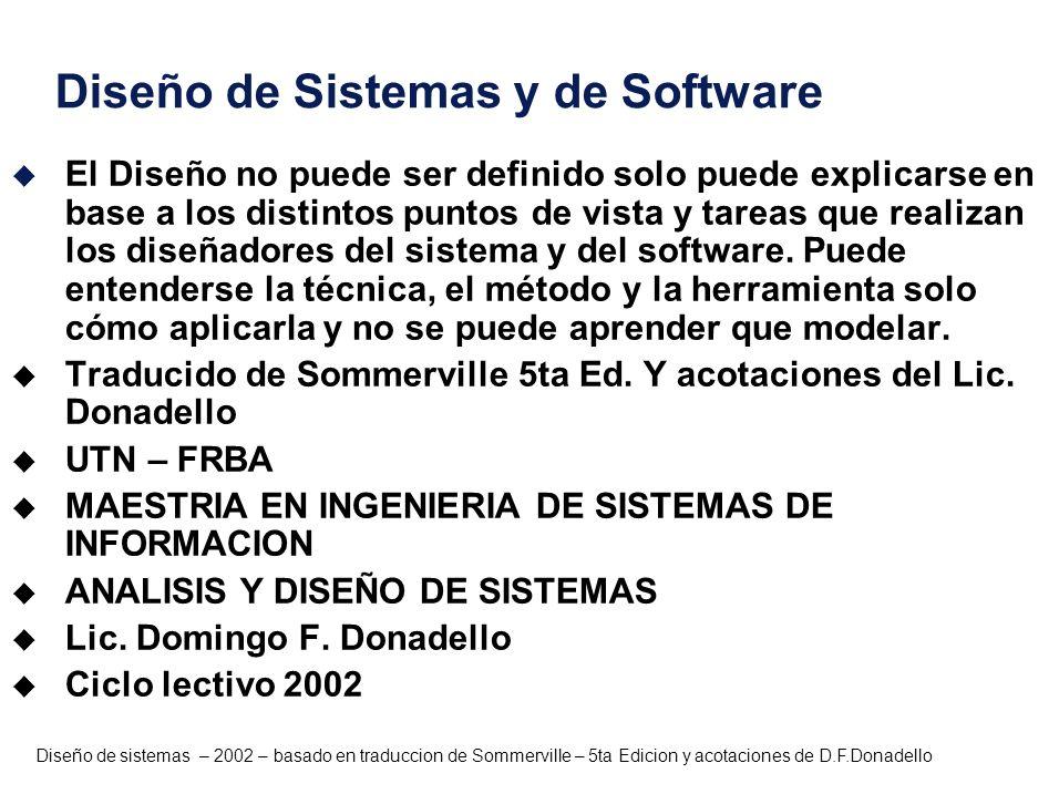 Diseño de sistemas – 2002 – basado en traduccion de Sommerville – 5ta Edicion y acotaciones de D.F.Donadello Diseño de Software u Sin embargo, podemos decir que el Diseño es la Interfase entre las especificaciones de requerimientos y la construcción de soluciones de sistemas y software que satisfagan dichos requerimientos del sistema