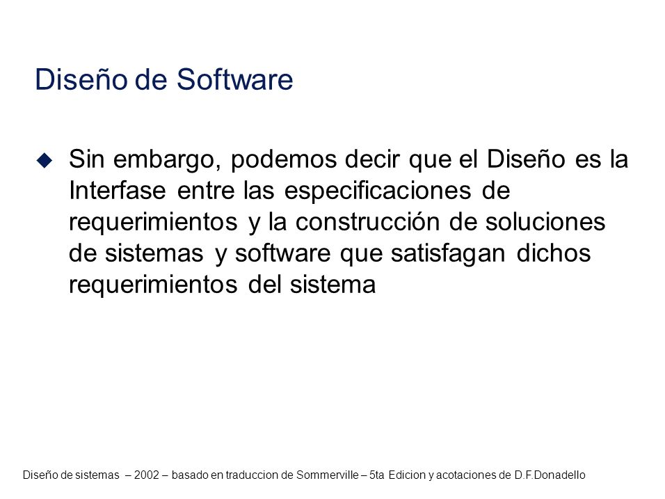 Diseño de sistemas – 2002 – basado en traduccion de Sommerville – 5ta Edicion y acotaciones de D.F.Donadello Diseño de Software u Sin embargo, podemos