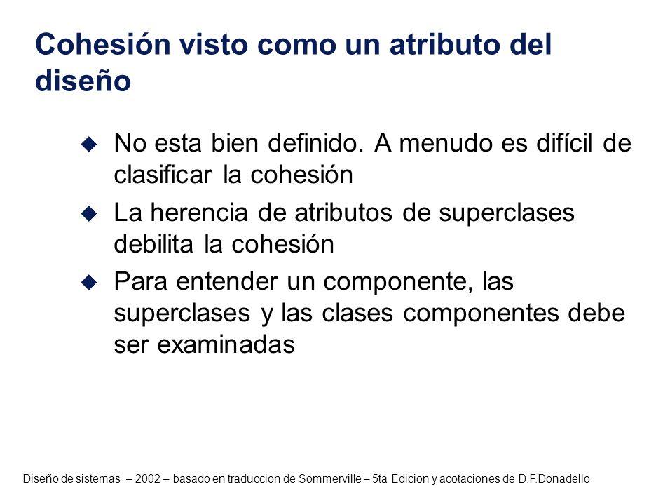 Diseño de sistemas – 2002 – basado en traduccion de Sommerville – 5ta Edicion y acotaciones de D.F.Donadello Cohesión visto como un atributo del diseñ