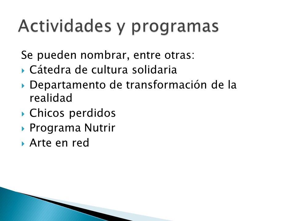 Se pueden nombrar, entre otras: Cátedra de cultura solidaria Departamento de transformación de la realidad Chicos perdidos Programa Nutrir Arte en red