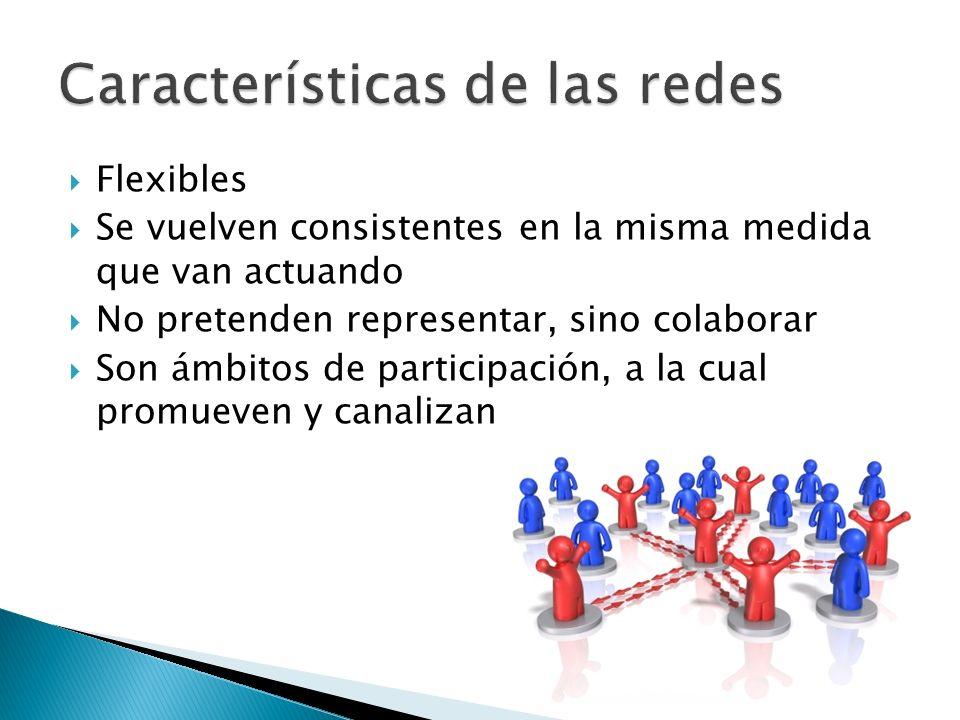 Flexibles Se vuelven consistentes en la misma medida que van actuando No pretenden representar, sino colaborar Son ámbitos de participación, a la cual