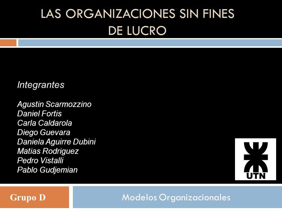 LAS ORGANIZACIONES SIN FINES DE LUCRO Modelos Organizacionales Integrantes Agustin Scarmozzino Daniel Fortis Carla Caldarola Diego Guevara Daniela Agu