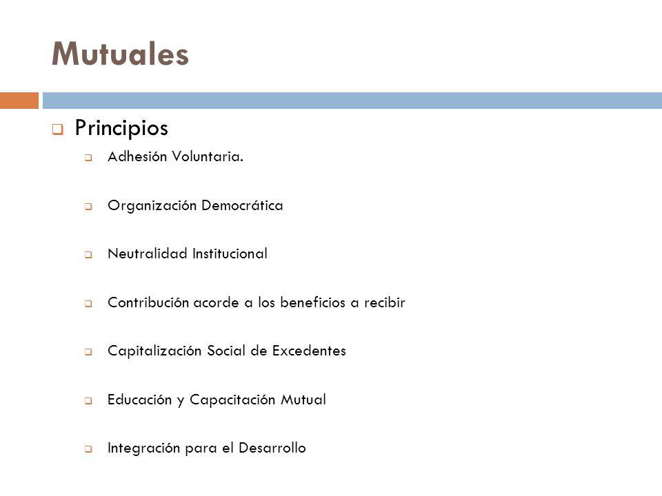 Mutuales Principios Adhesión Voluntaria. Organización Democrática Neutralidad Institucional Contribución acorde a los beneficios a recibir Capitalizac
