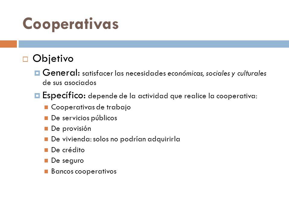Cooperativas Objetivo General: satisfacer las necesidades económicas, sociales y culturales de sus asociados Específico: depende de la actividad que r