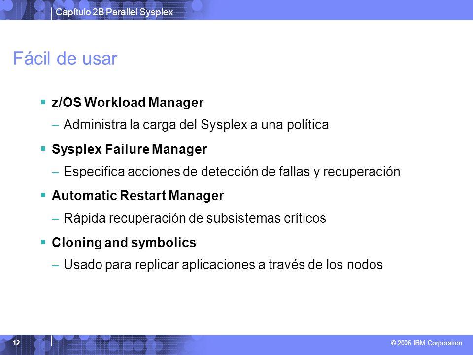 Capítulo 2B Parallel Sysplex © 2006 IBM Corporation 12 Fácil de usar z/OS Workload Manager –Administra la carga del Sysplex a una política Sysplex Fai