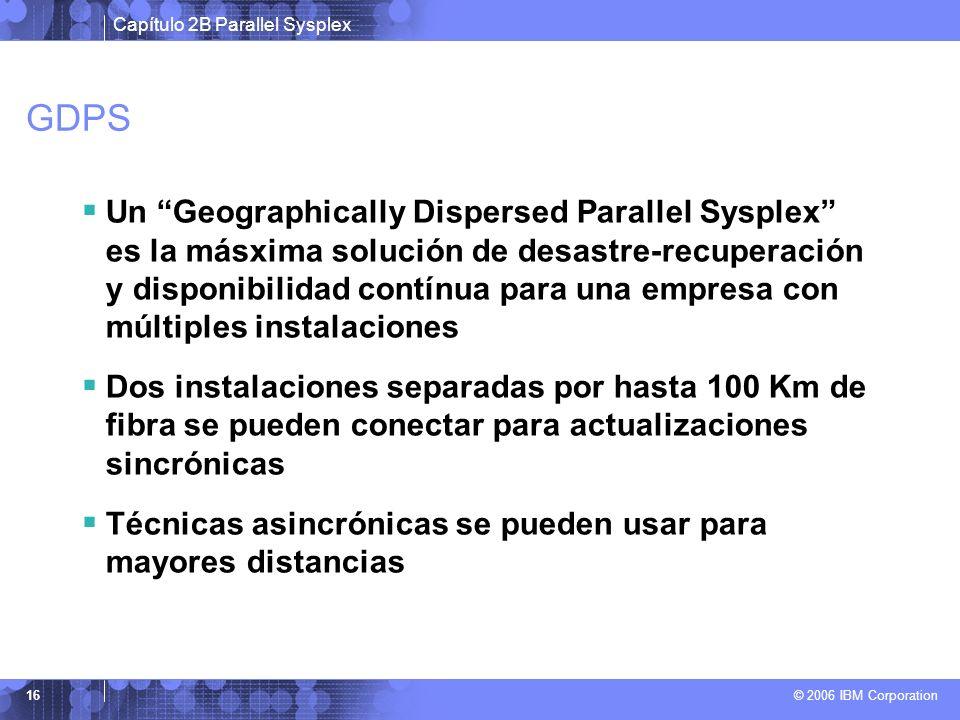 Capítulo 2B Parallel Sysplex © 2006 IBM Corporation 16 GDPS Un Geographically Dispersed Parallel Sysplex es la másxima solución de desastre-recuperación y disponibilidad contínua para una empresa con múltiples instalaciones Dos instalaciones separadas por hasta 100 Km de fibra se pueden conectar para actualizaciones sincrónicas Técnicas asincrónicas se pueden usar para mayores distancias
