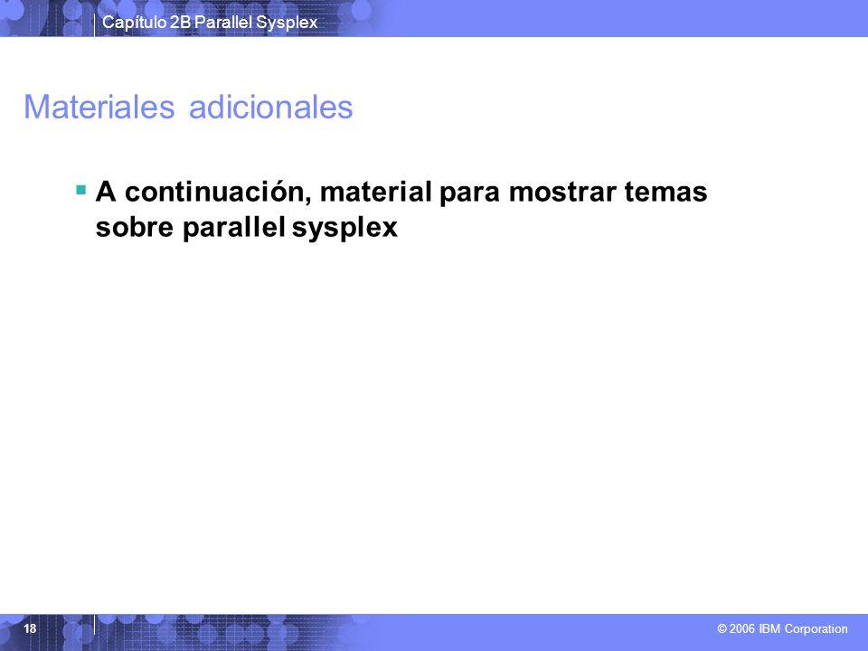 Capítulo 2B Parallel Sysplex © 2006 IBM Corporation 18 Materiales adicionales A continuación, material para mostrar temas sobre parallel sysplex