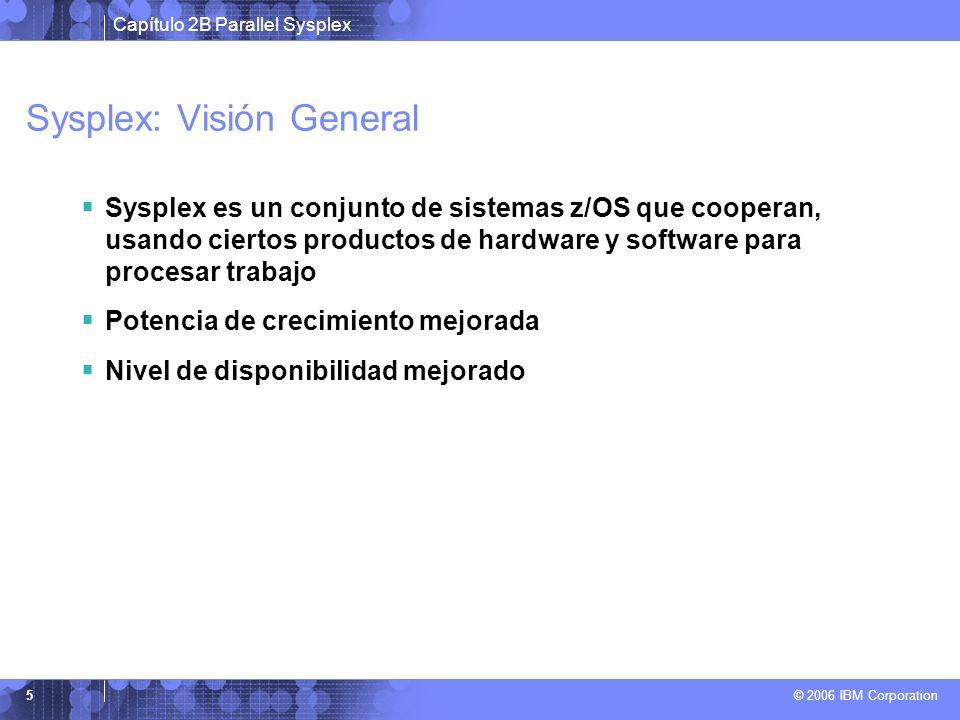 Capítulo 2B Parallel Sysplex © 2006 IBM Corporation 5 Sysplex: Visión General Sysplex es un conjunto de sistemas z/OS que cooperan, usando ciertos productos de hardware y software para procesar trabajo Potencia de crecimiento mejorada Nivel de disponibilidad mejorado