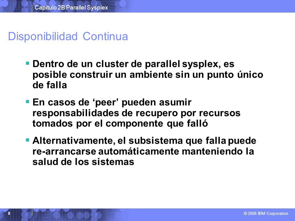 Capítulo 2B Parallel Sysplex © 2006 IBM Corporation 8 Disponibilidad Continua Dentro de un cluster de parallel sysplex, es posible construir un ambien