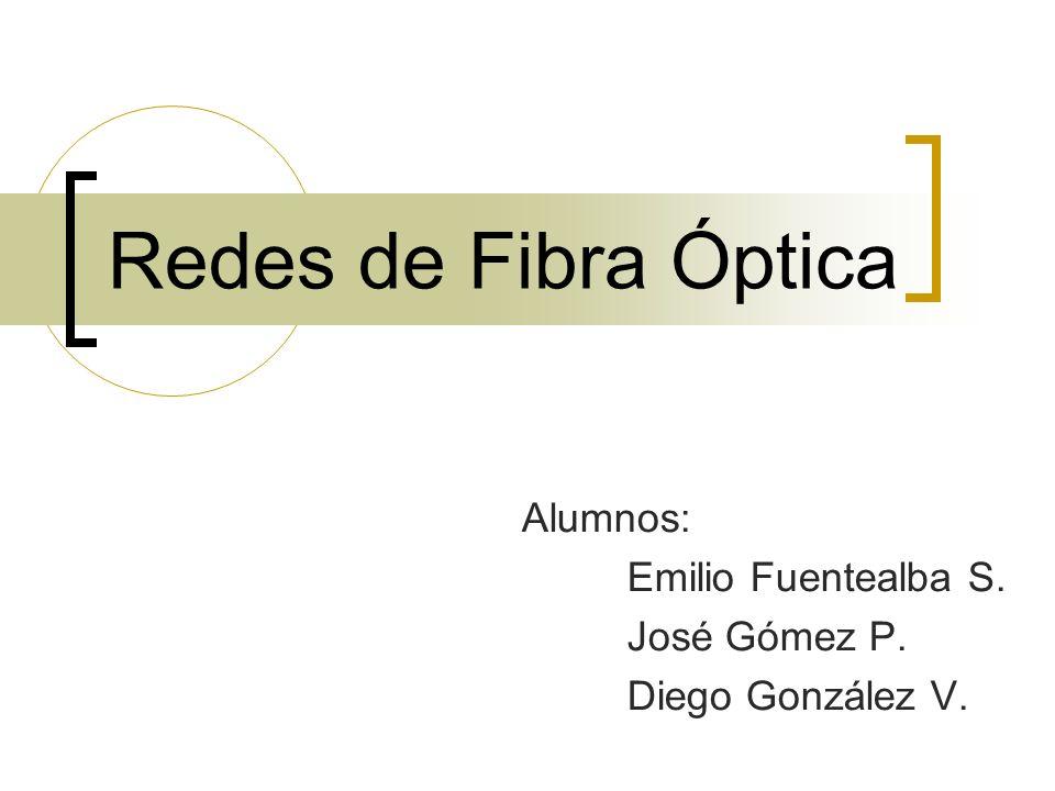 Redes de Fibra Óptica Alumnos: Emilio Fuentealba S. José Gómez P. Diego González V.