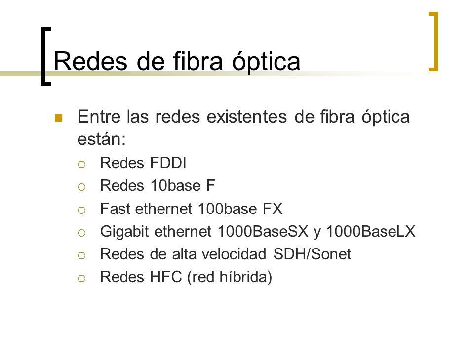 Redes de fibra óptica Entre las redes existentes de fibra óptica están: Redes FDDI Redes 10base F Fast ethernet 100base FX Gigabit ethernet 1000BaseSX y 1000BaseLX Redes de alta velocidad SDH/Sonet Redes HFC (red híbrida)