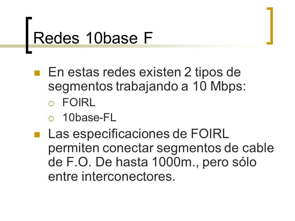 En estas redes existen 2 tipos de segmentos trabajando a 10 Mbps: FOIRL 10base-FL Las especificaciones de FOIRL permiten conectar segmentos de cable d
