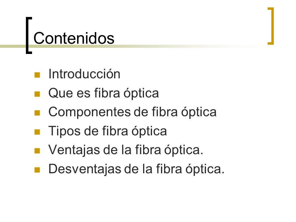 Contenidos Introducción Que es fibra óptica Componentes de fibra óptica Tipos de fibra óptica Ventajas de la fibra óptica. Desventajas de la fibra ópt