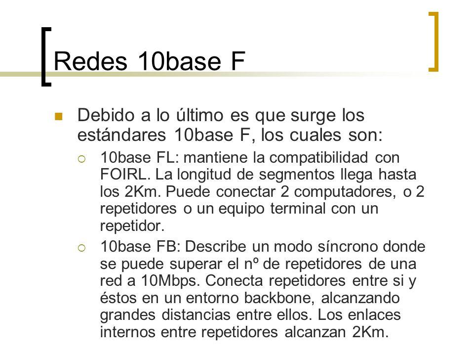 Redes 10base F Debido a lo último es que surge los estándares 10base F, los cuales son: 10base FL: mantiene la compatibilidad con FOIRL. La longitud d