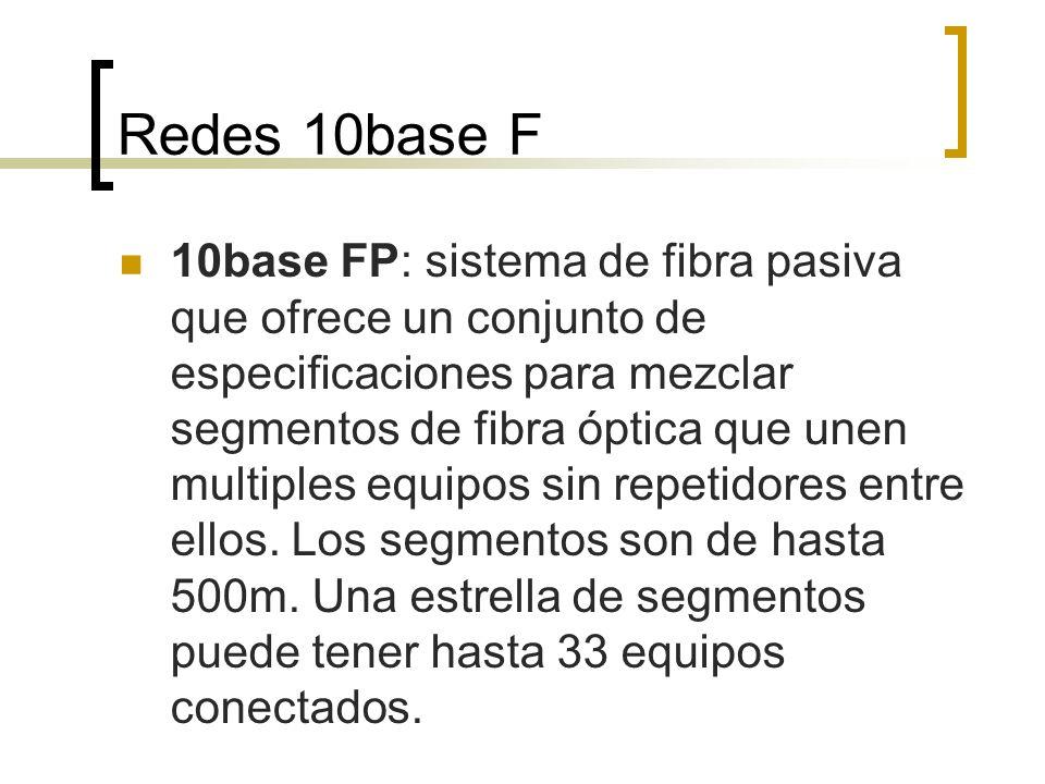 Redes 10base F 10base FP: sistema de fibra pasiva que ofrece un conjunto de especificaciones para mezclar segmentos de fibra óptica que unen multiples equipos sin repetidores entre ellos.