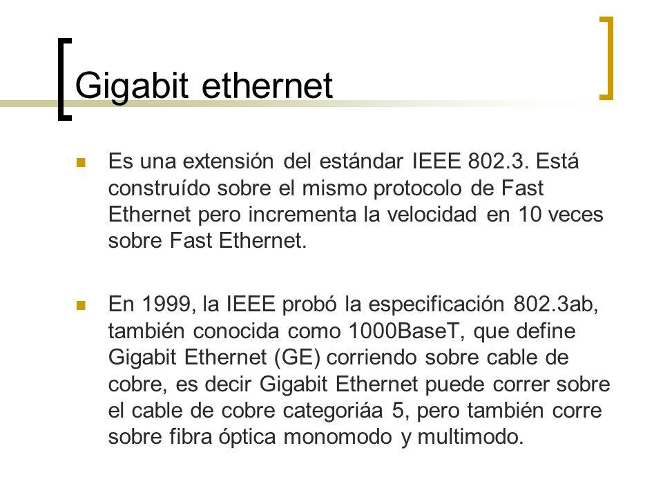 Gigabit ethernet Es una extensión del estándar IEEE 802.3. Está construído sobre el mismo protocolo de Fast Ethernet pero incrementa la velocidad en 1