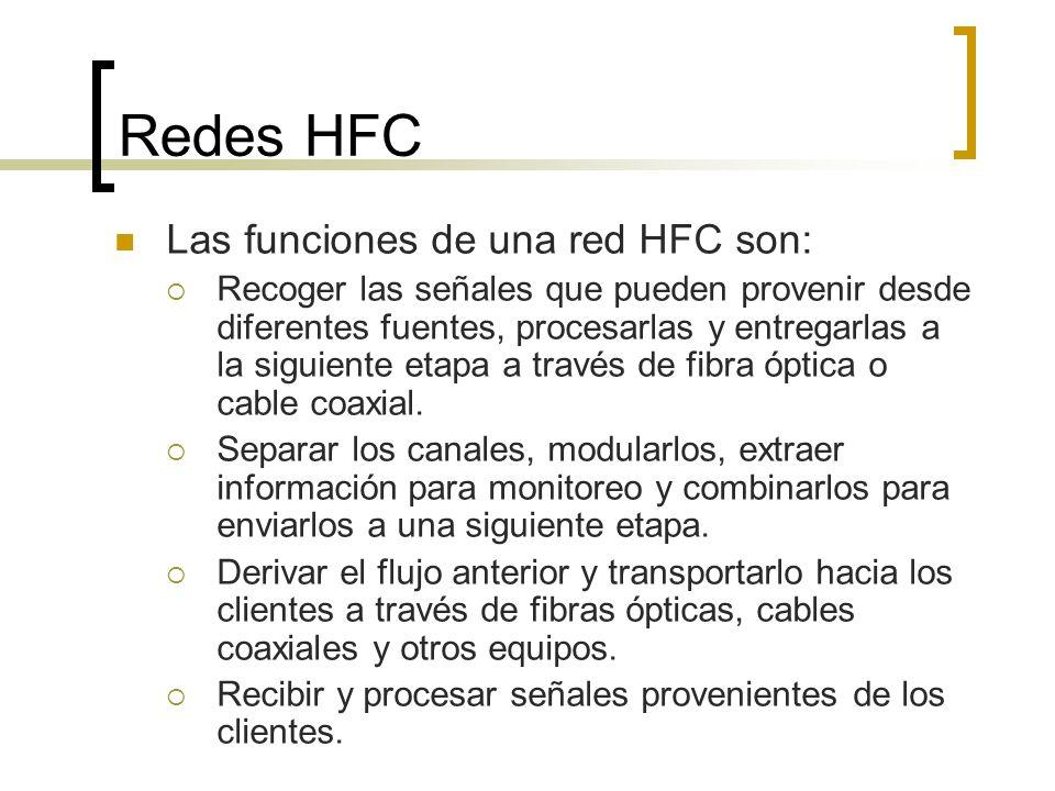 Redes HFC Las funciones de una red HFC son: Recoger las señales que pueden provenir desde diferentes fuentes, procesarlas y entregarlas a la siguiente etapa a través de fibra óptica o cable coaxial.