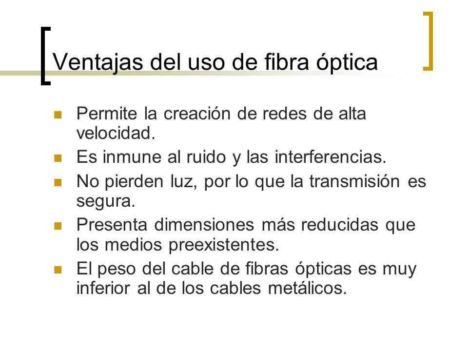Ventajas del uso de fibra óptica Permite la creación de redes de alta velocidad. Es inmune al ruido y las interferencias. No pierden luz, por lo que l