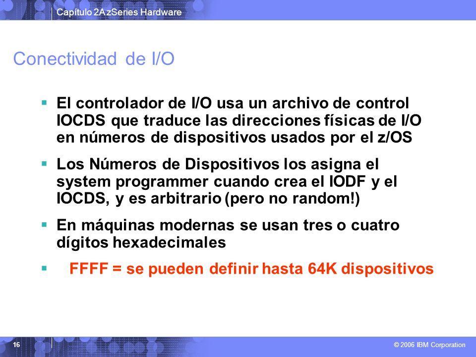 Capítulo 2A zSeries Hardware © 2006 IBM Corporation 16 Conectividad de I/O El controlador de I/O usa un archivo de control IOCDS que traduce las direc