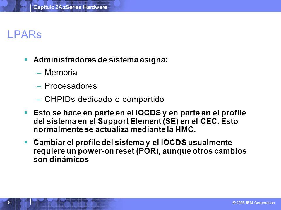 Capítulo 2A zSeries Hardware © 2006 IBM Corporation 21 LPARs Administradores de sistema asigna: –Memoria –Procesadores –CHPIDs dedicado o compartido E