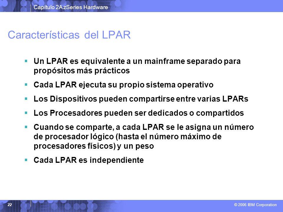 Capítulo 2A zSeries Hardware © 2006 IBM Corporation 22 Características del LPAR Un LPAR es equivalente a un mainframe separado para propósitos más prá