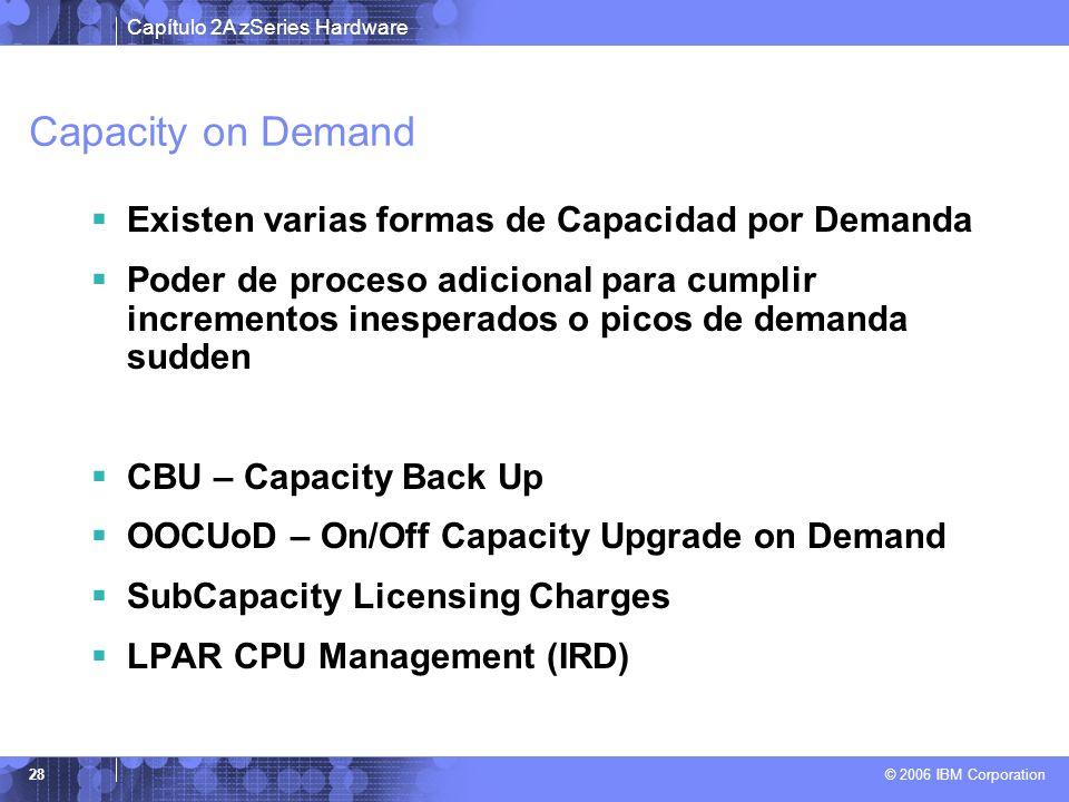 Capítulo 2A zSeries Hardware © 2006 IBM Corporation 28 Capacity on Demand Existen varias formas de Capacidad por Demanda Poder de proceso adicional pa