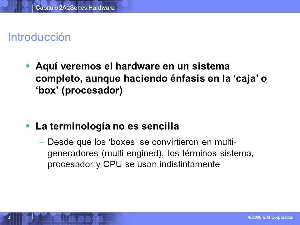 Capítulo 2A zSeries Hardware © 2006 IBM Corporation 3 Introducción Aquí veremos el hardware en un sistema completo, aunque haciendo énfasis en la caja