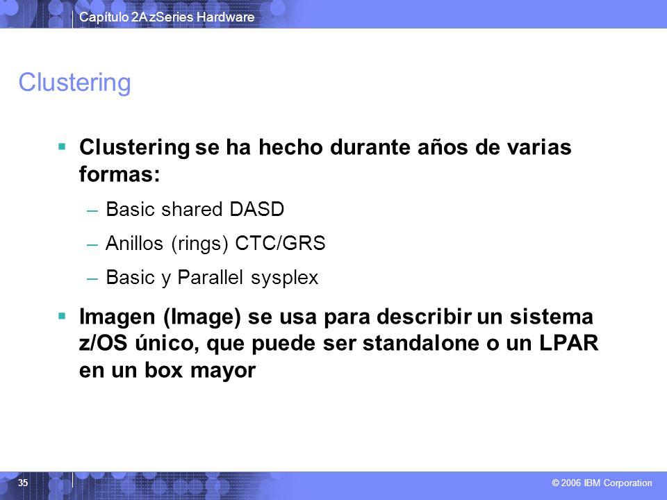 Capítulo 2A zSeries Hardware © 2006 IBM Corporation 35 Clustering Clustering se ha hecho durante años de varias formas: –Basic shared DASD –Anillos (r