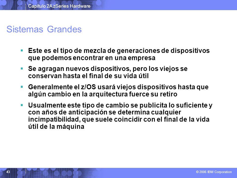 Capítulo 2A zSeries Hardware © 2006 IBM Corporation 43 Sistemas Grandes Este es el tipo de mezcla de generaciones de dispositivos que podemos encontra