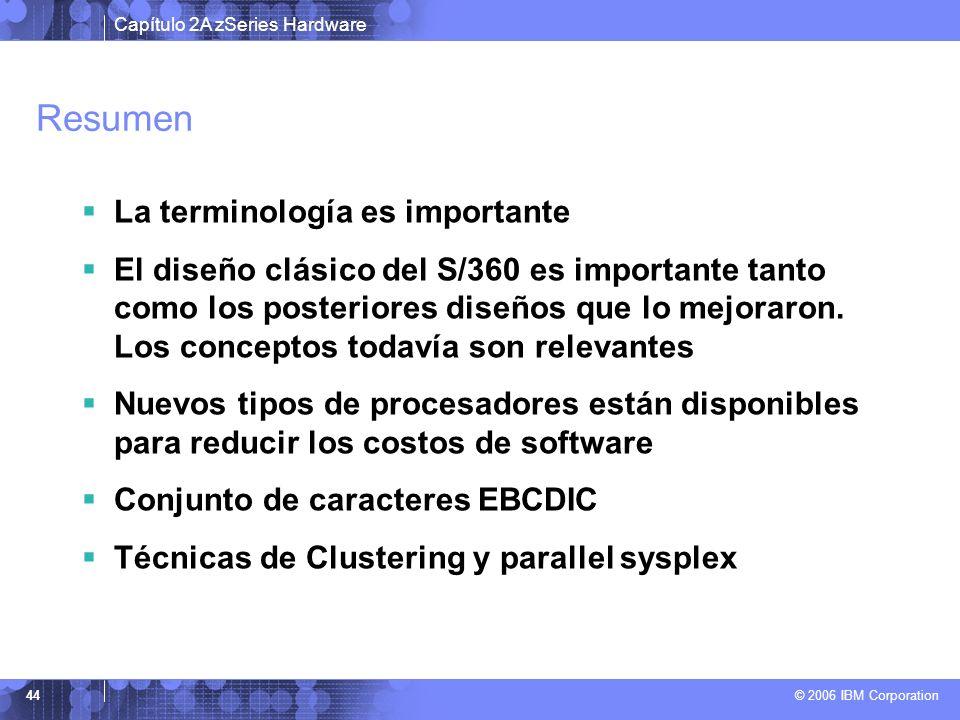 Capítulo 2A zSeries Hardware © 2006 IBM Corporation 44 Resumen La terminología es importante El diseño clásico del S/360 es importante tanto como los