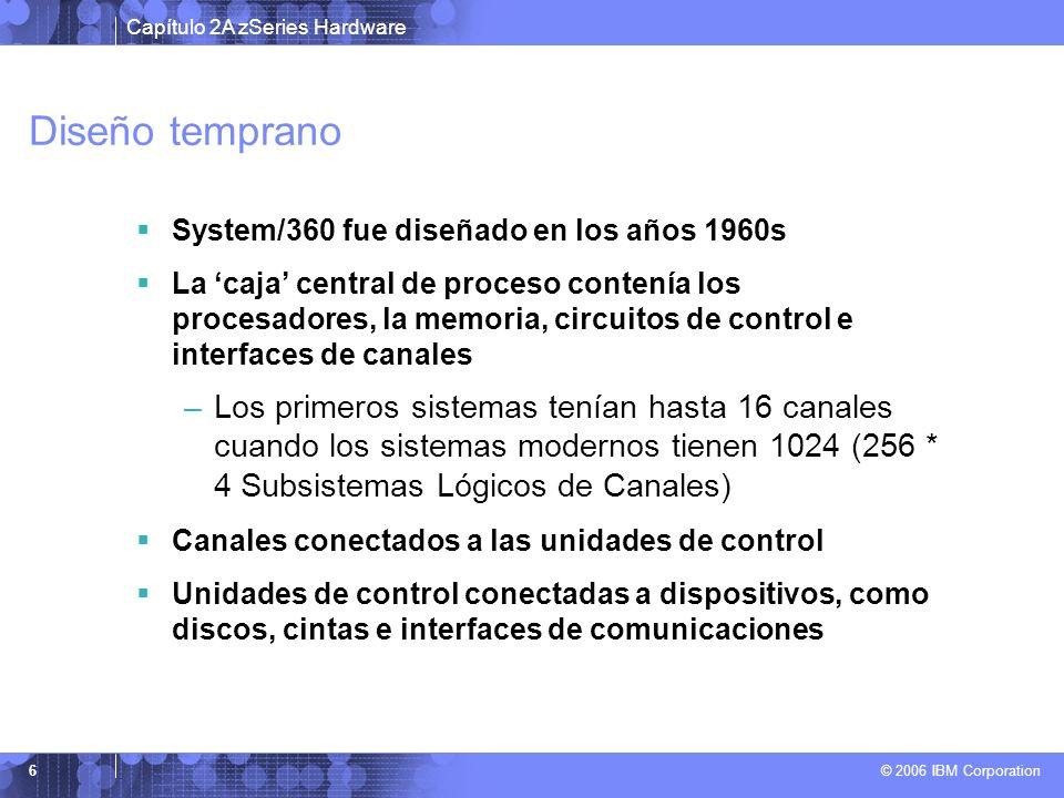 Capítulo 2A zSeries Hardware © 2006 IBM Corporation 7 Dirección de disposistivo (device address) En los primeros diseños, la dirección del dispositivo estaba físicamente relacionada a la arquitectura del hardware Los Canales Paralelos tienen cables de cobre de gran diámetro y muy pesados (bus and tag)