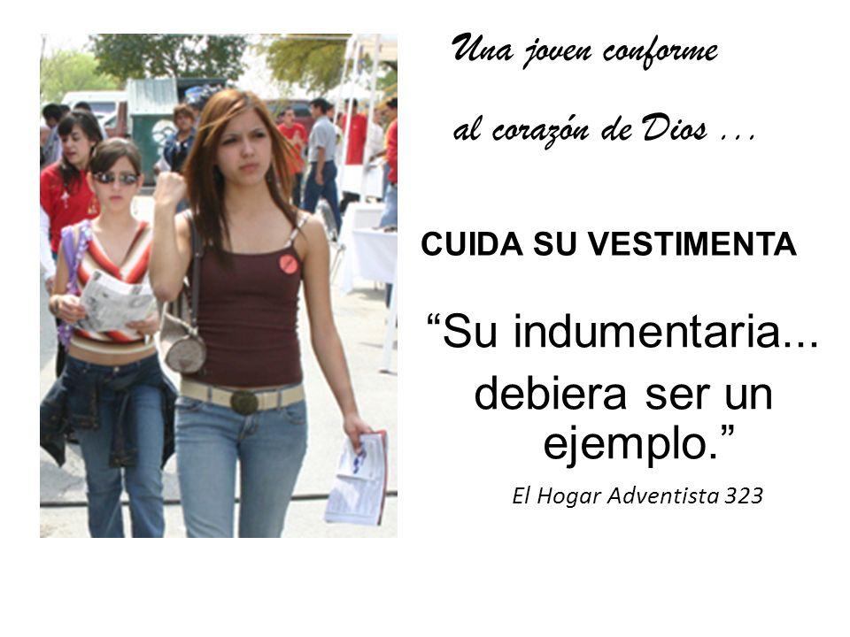 Una joven conforme al corazón de Dios... CUIDA SU VESTIMENTA Su indumentaria... debiera ser un ejemplo. El Hogar Adventista 323