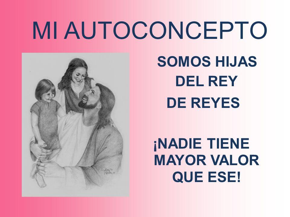 MI AUTOCONCEPTO SOMOS HIJAS DEL REY DE REYES ¡NADIE TIENE MAYOR VALOR QUE ESE!