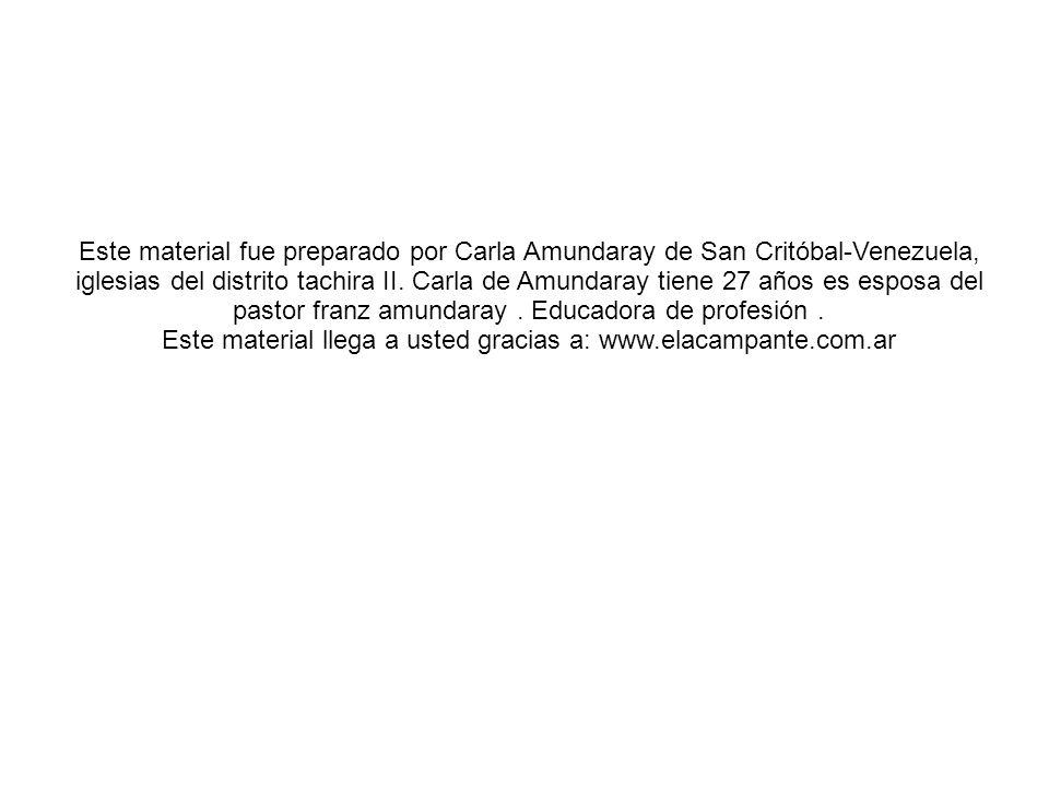 Este material fue preparado por Carla Amundaray de San Critóbal-Venezuela, iglesias del distrito tachira II. Carla de Amundaray tiene 27 años es espos