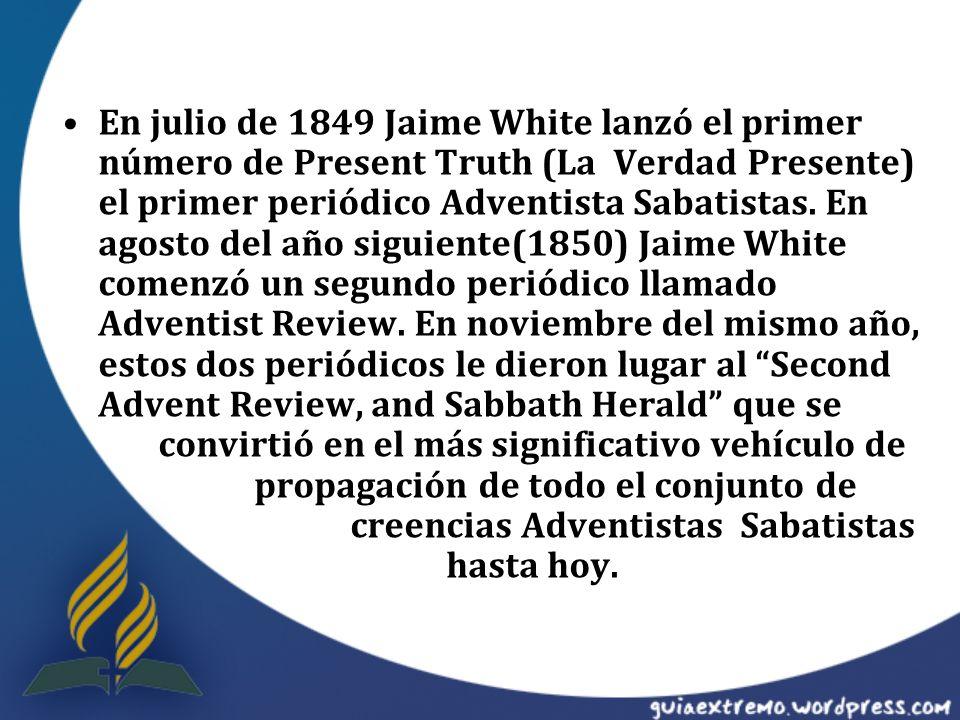 En julio de 1849 Jaime White lanzó el primer número de Present Truth (La Verdad Presente) el primer periódico Adventista Sabatistas. En agosto del año