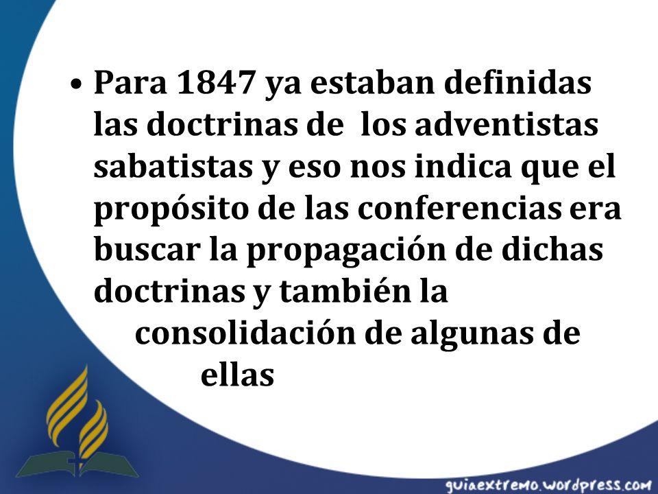 Para 1847 ya estaban definidas las doctrinas de los adventistas sabatistas y eso nos indica que el propósito de las conferencias era buscar la propaga