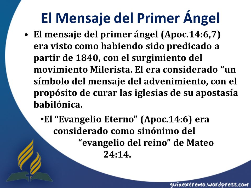 El Mensaje del Primer Ángel El mensaje del primer ángel (Apoc.14:6,7) era visto como habiendo sido predicado a partir de 1840, con el surgimiento del