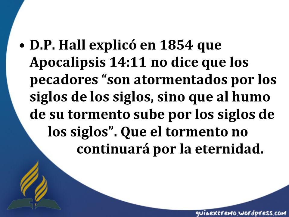 D.P. Hall explicó en 1854 que Apocalipsis 14:11 no dice que los pecadores son atormentados por los siglos de los siglos, sino que al humo de su tormen