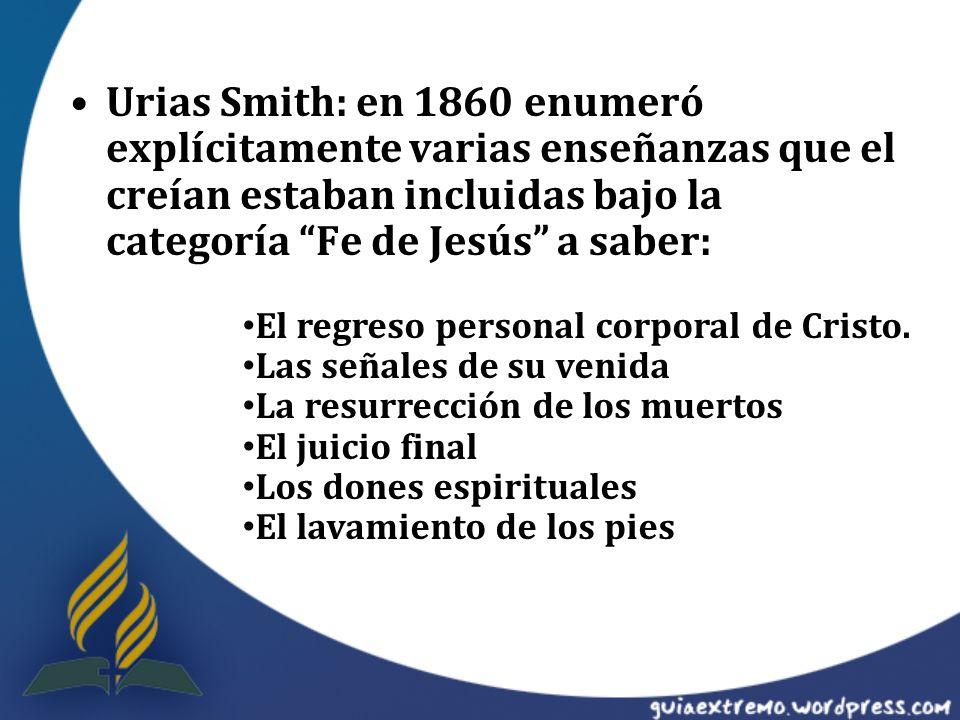 Urias Smith: en 1860 enumeró explícitamente varias enseñanzas que el creían estaban incluidas bajo la categoría Fe de Jesús a saber: El regreso person