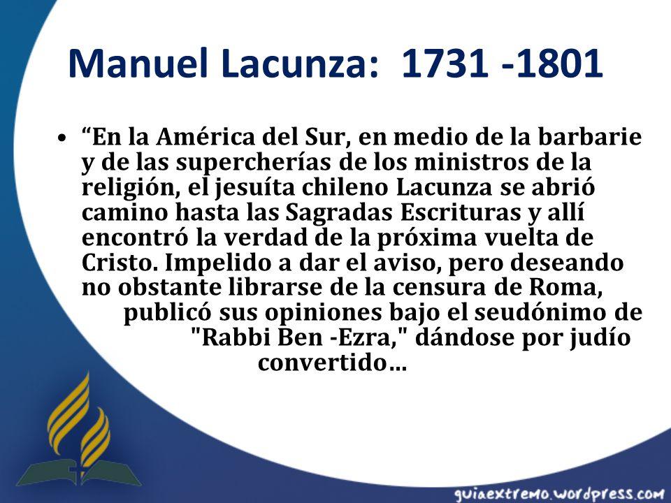 Manuel Lacunza: 1731 -1801 En la América del Sur, en medio de la barbarie y de las supercherías de los ministros de la religión, el jesuíta chileno La