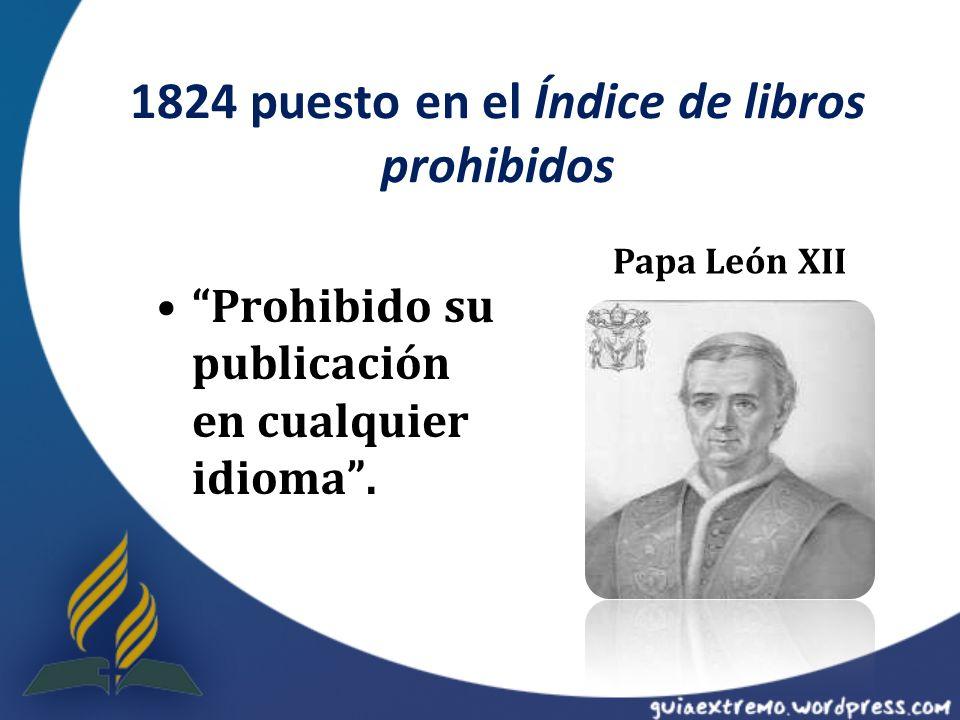 1824 puesto en el Índice de libros prohibidos Prohibido su publicación en cualquier idioma. Papa León XII